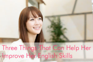 Three Things That Can Help Her Improve Her English Skills