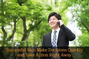 Successful Men Make Decisions Quickly and Take Action Right Away