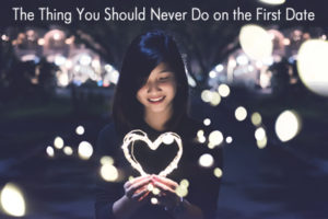 The Thing You Should Never Do on the First Date